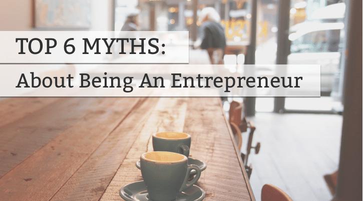 Top 6 Myths About Entrepreneurship