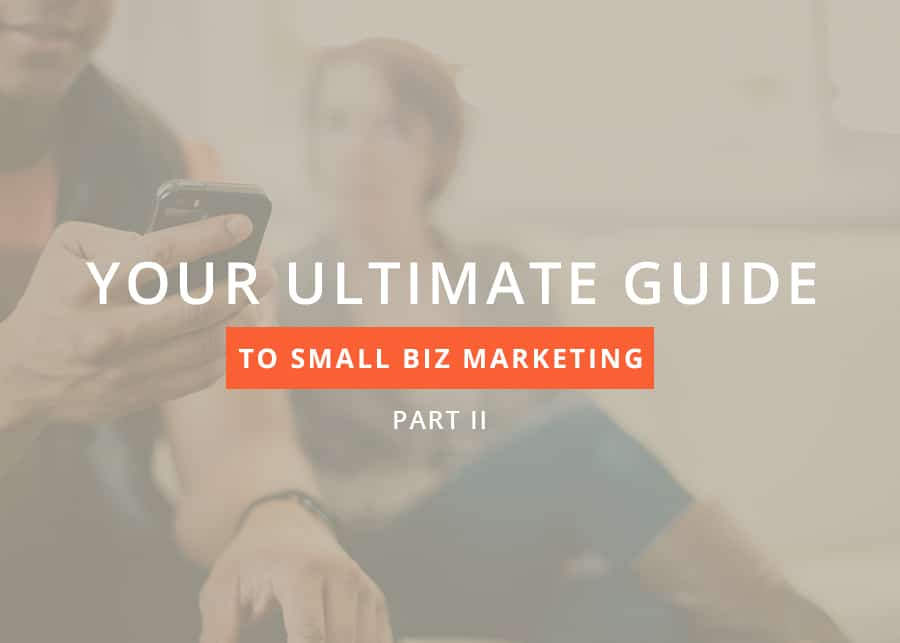 Your Ultimate Guide to Small Business Marketing – Pt. II